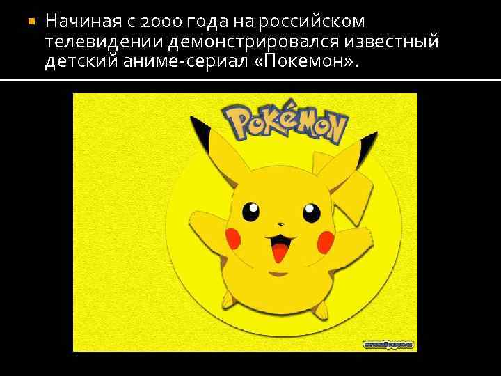 Начиная с 2000 года на российском телевидении демонстрировался известный детский аниме-сериал «Покемон» .