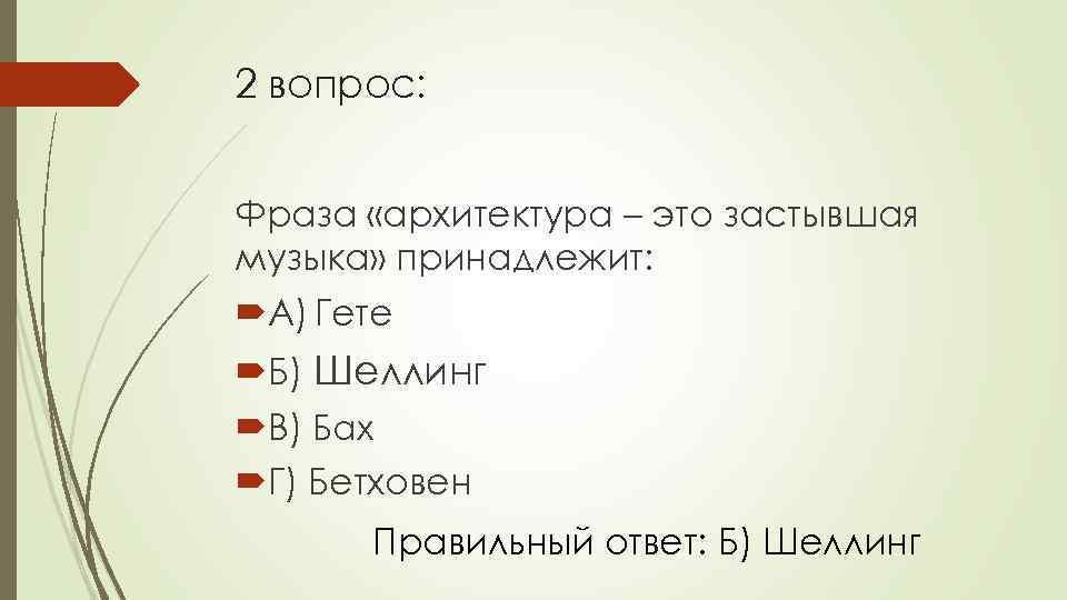 2 вопрос: Фраза «архитектура – это застывшая музыка» принадлежит: А) Гете Б) Шеллинг В)