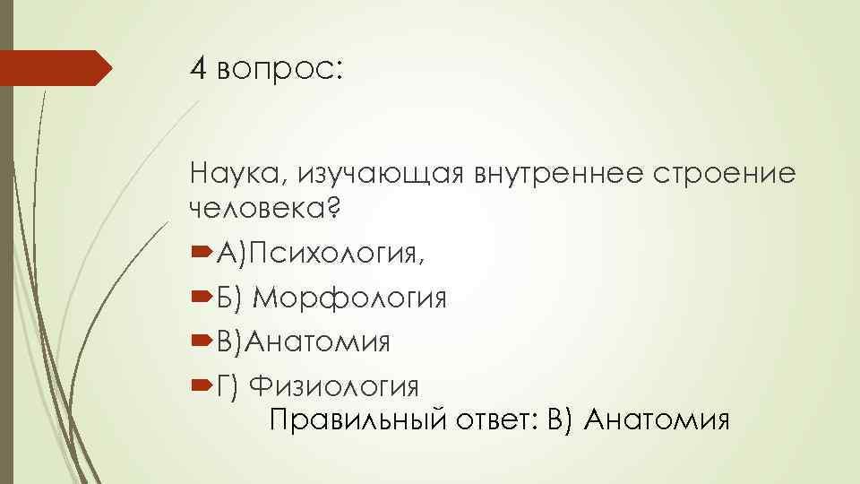 4 вопрос: Наука, изучающая внутреннее строение человека? А)Психология, Б) Морфология В)Анатомия Г) Физиология Правильный