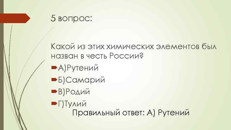 5 вопрос: Какой из этих химических элементов был назван в честь России? А)Рутений Б)Самарий