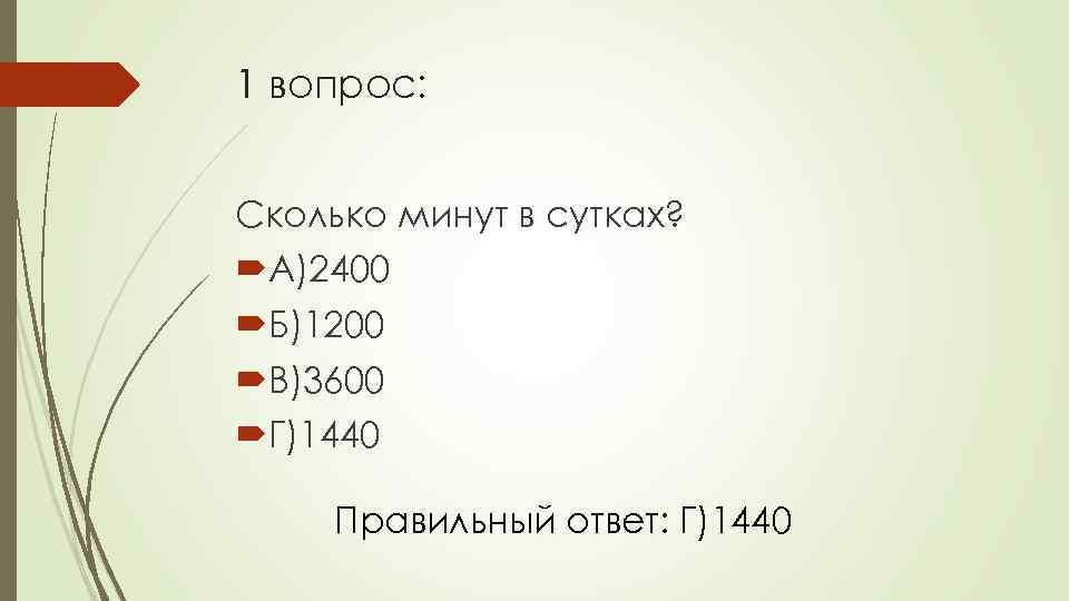 1 вопрос: Сколько минут в сутках? А)2400 Б)1200 В)3600 Г)1440 Правильный ответ: Г)1440