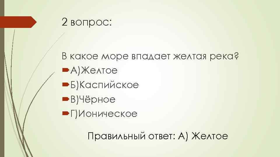 2 вопрос: В какое море впадает желтая река? А)Желтое Б)Каспийское В)Чёрное Г)Ионическое Правильный ответ: