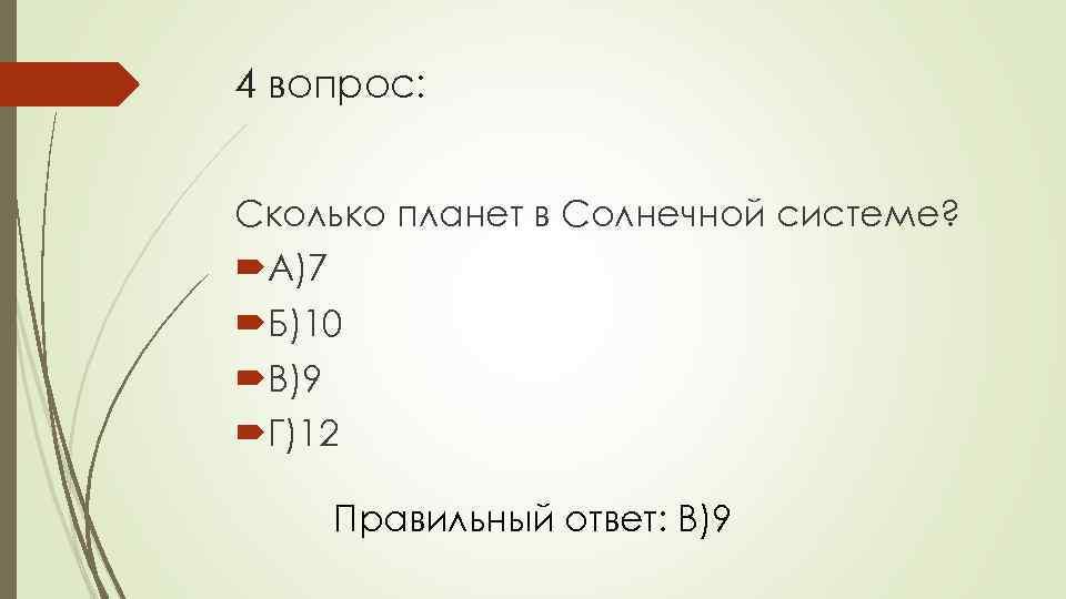 4 вопрос: Сколько планет в Солнечной системе? А)7 Б)10 В)9 Г)12 Правильный ответ: В)9