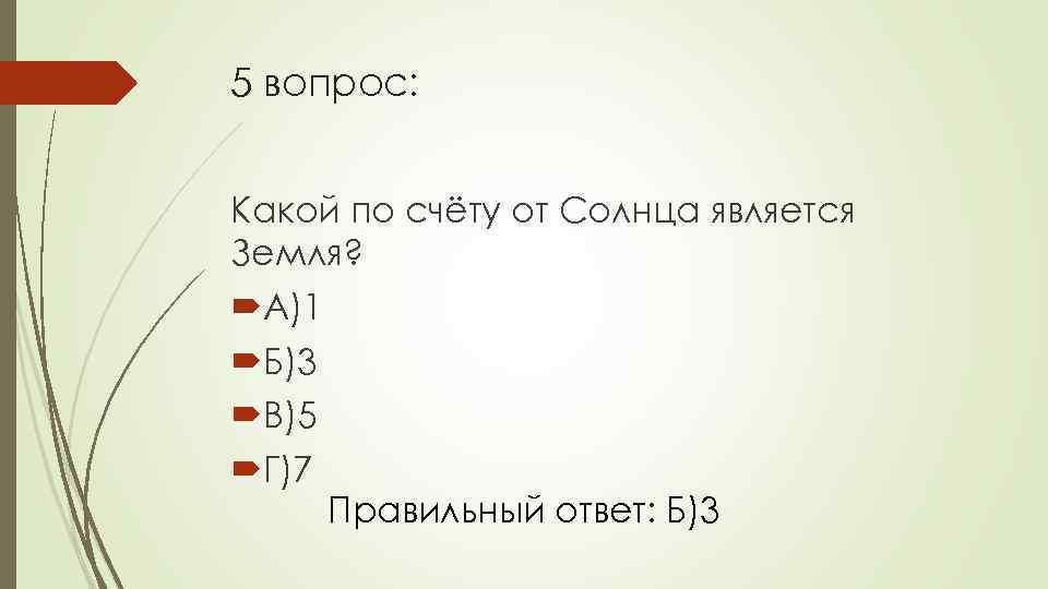 5 вопрос: Какой по счёту от Солнца является Земля? А)1 Б)3 В)5 Г)7 Правильный