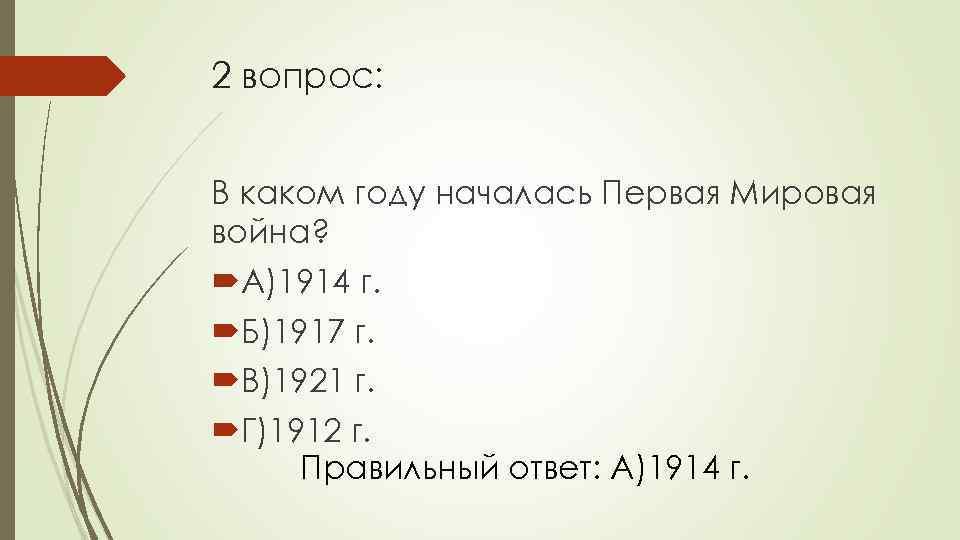 2 вопрос: В каком году началась Первая Мировая война? А)1914 г. Б)1917 г. В)1921