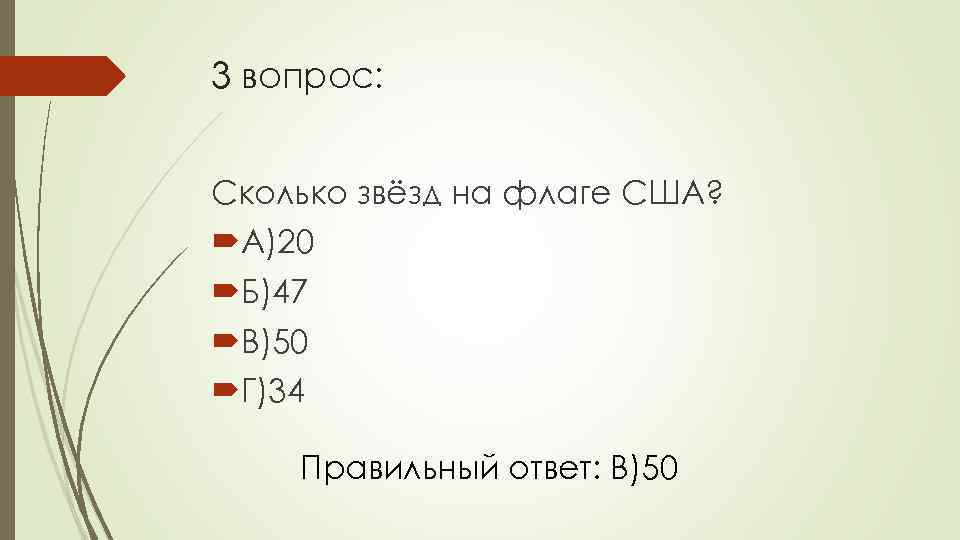 3 вопрос: Сколько звёзд на флаге США? А)20 Б)47 В)50 Г)34 Правильный ответ: В)50