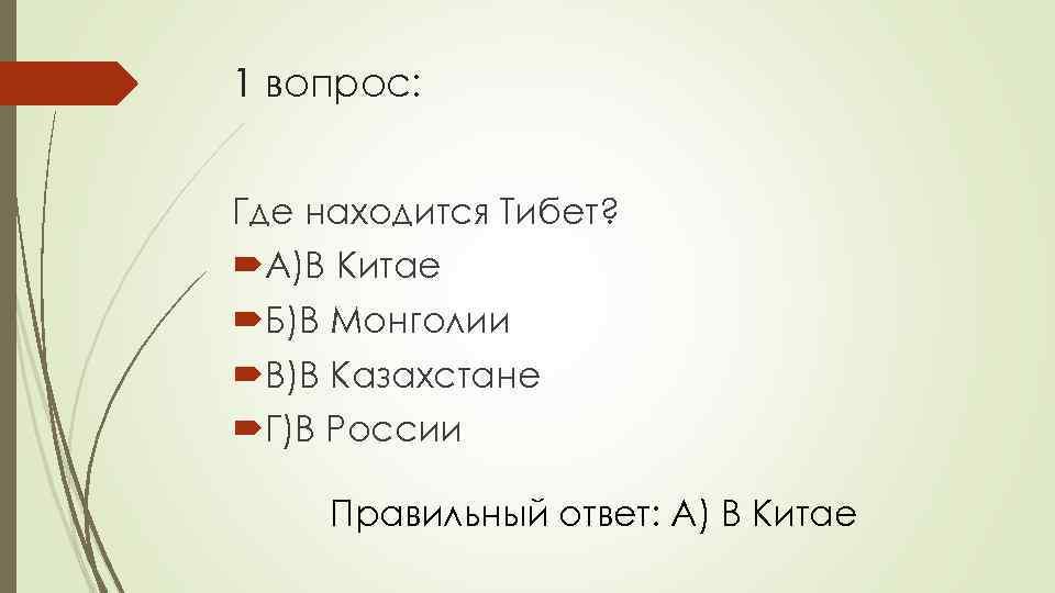 1 вопрос: Где находится Тибет? А)В Китае Б)В Монголии В)В Казахстане Г)В России Правильный