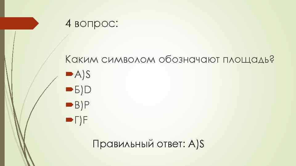 4 вопрос: Каким символом обозначают площадь? А)S Б)D В)P Г)F Правильный ответ: А)S