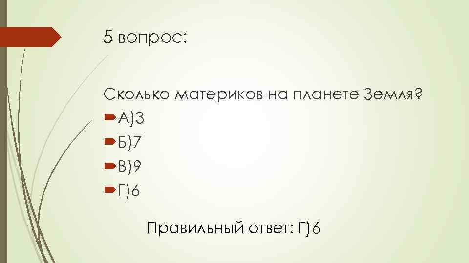 5 вопрос: Сколько материков на планете Земля? А)3 Б)7 В)9 Г)6 Правильный ответ: Г)6