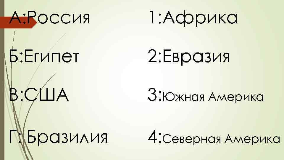 А: Россия 1: Африка Б: Египет 2: Евразия В: США 3: Южная Америка Г: