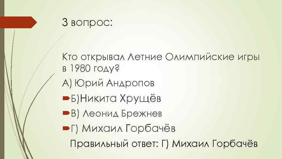 3 вопрос: Кто открывал Летние Олимпийские игры в 1980 году? А) Юрий Андропов Б)Никита