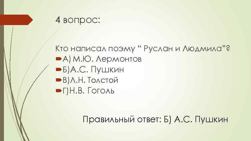 """4 вопрос: Кто написал поэму """" Руслан и Людмила""""? А) М. Ю. Лермонтов Б)А."""