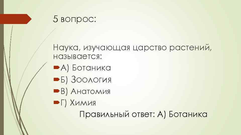 5 вопрос: Наука, изучающая царство растений, называется: А) Ботаника Б) Зоология В) Анатомия Г)