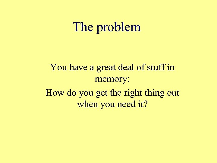 The problem You have a great deal of stuff in memory: How do you