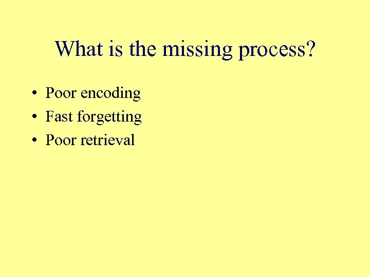 What is the missing process? • Poor encoding • Fast forgetting • Poor retrieval