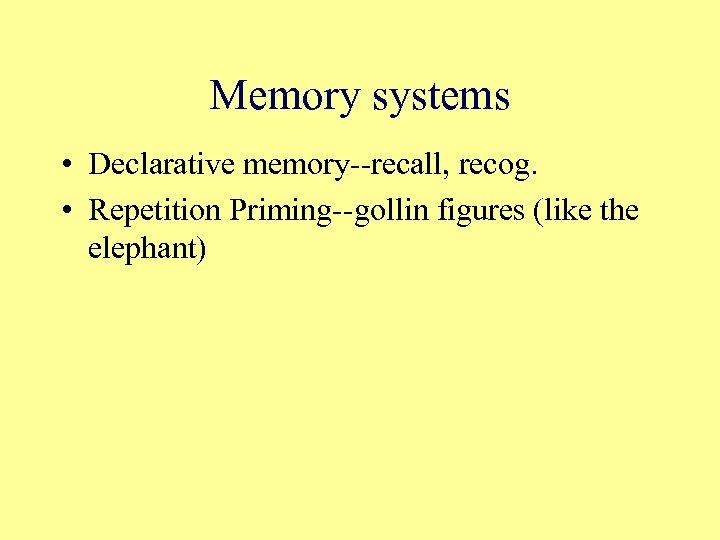 Memory systems • Declarative memory--recall, recog. • Repetition Priming--gollin figures (like the elephant)