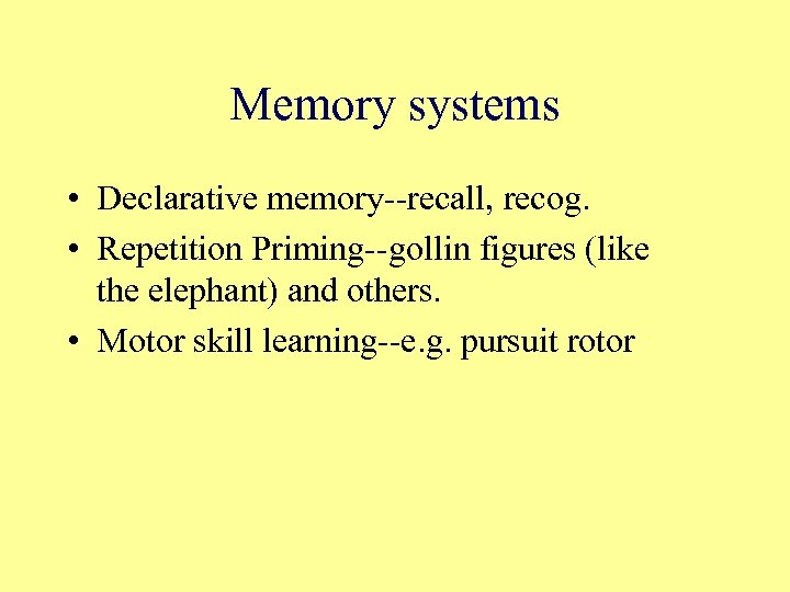 Memory systems • Declarative memory--recall, recog. • Repetition Priming--gollin figures (like the elephant) and
