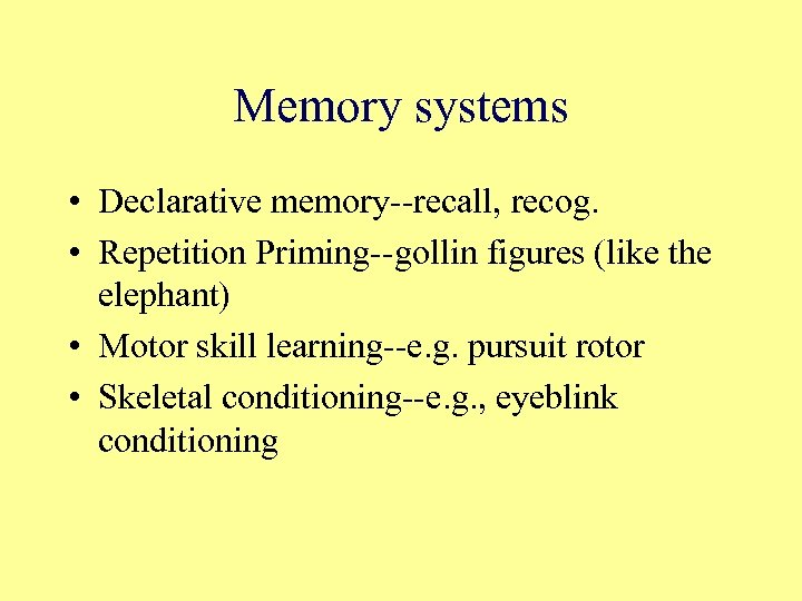 Memory systems • Declarative memory--recall, recog. • Repetition Priming--gollin figures (like the elephant) •