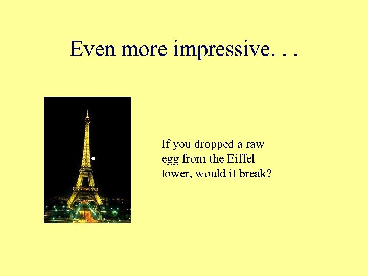 Even more impressive. . . If you dropped a raw egg from the Eiffel