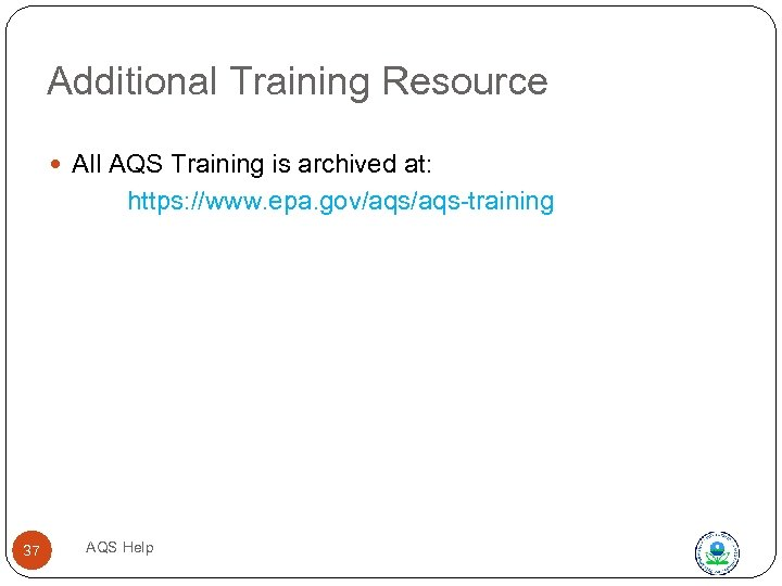 Additional Training Resource All AQS Training is archived at: https: //www. epa. gov/aqs-training 37