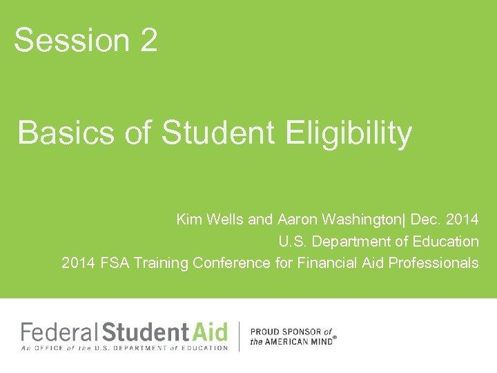 Session 2 Basics of Student Eligibility Kim Wells and Aaron Washington| Dec. 2014 U.