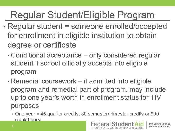 Regular Student/Eligible Program • Regular student = someone enrolled/accepted for enrollment in eligible institution
