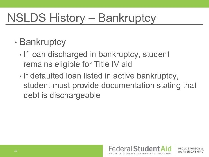 NSLDS History – Bankruptcy • If loan discharged in bankruptcy, student remains eligible for