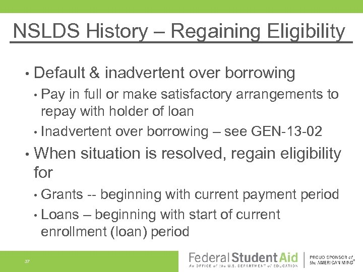 NSLDS History – Regaining Eligibility • Default & inadvertent over borrowing • Pay in