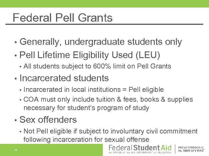 Federal Pell Grants Generally, undergraduate students only • Pell Lifetime Eligibility Used (LEU) •