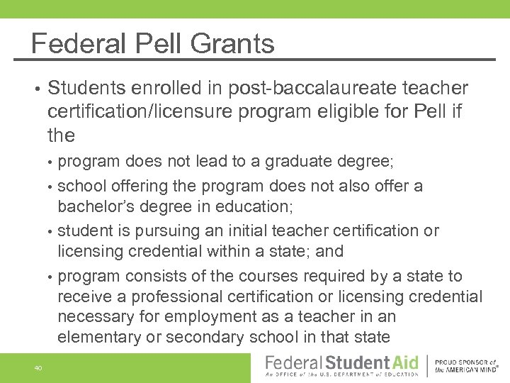 Federal Pell Grants • Students enrolled in post-baccalaureate teacher certification/licensure program eligible for Pell