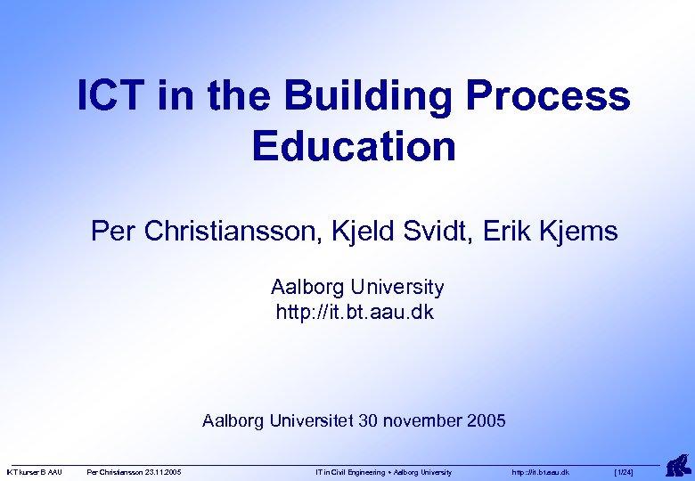 ICT in the Building Process Education Per Christiansson, Kjeld Svidt, Erik Kjems Aalborg University