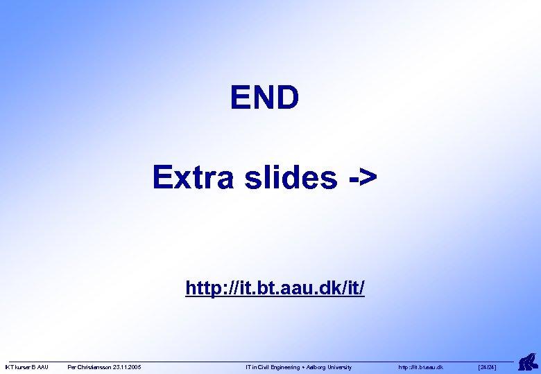 END Extra slides -> http: //it. bt. aau. dk/it/ IKT kurser B AAU Per