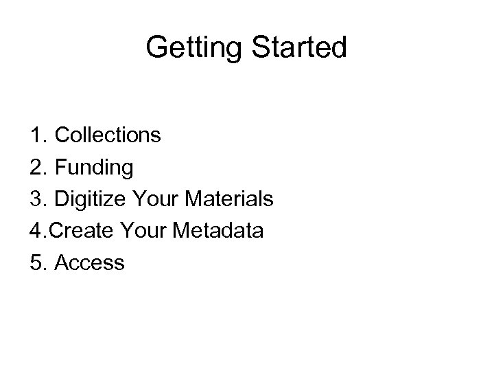 Getting Started 1. Collections 2. Funding 3. Digitize Your Materials 4. Create Your Metadata