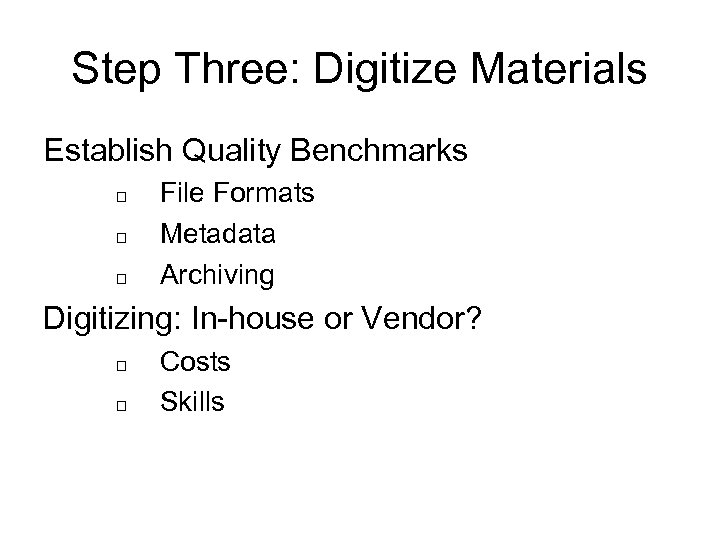 Step Three: Digitize Materials Establish Quality Benchmarks File Formats Metadata Archiving Digitizing: In-house or