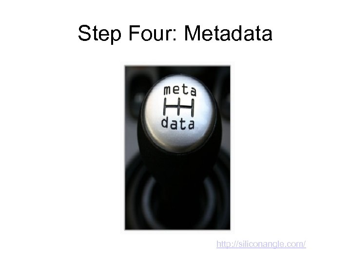 Step Four: Metadata http: //siliconangle. com/