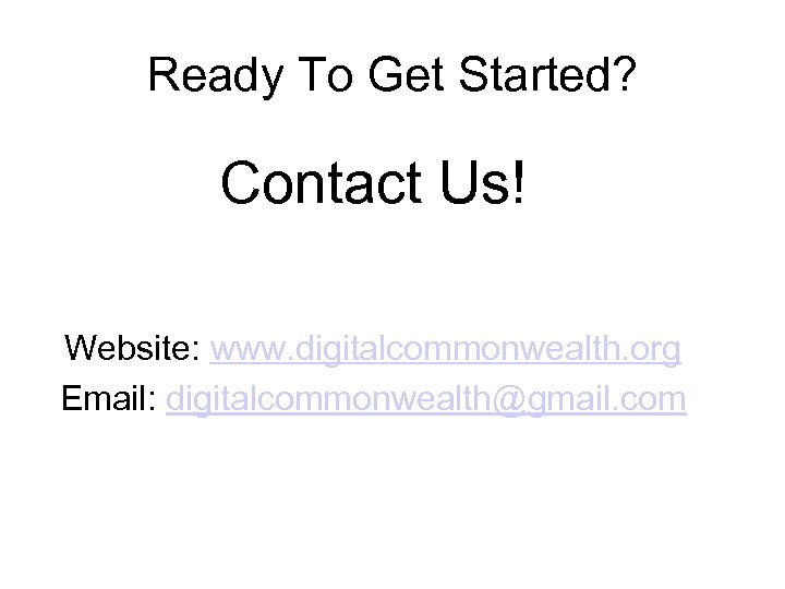 Ready To Get Started? Contact Us! Website: www. digitalcommonwealth. org Email: digitalcommonwealth@gmail. com