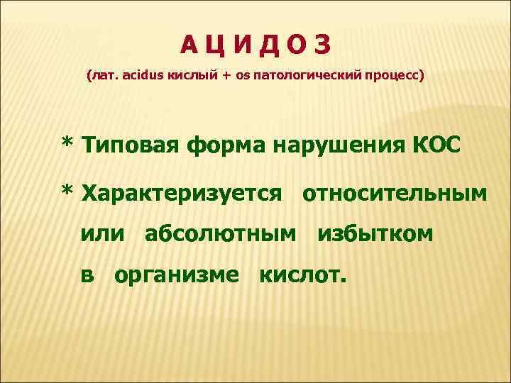 АЦИДОЗ (лат. acidus кислый + os патологический процесс) * Типовая форма нарушения КОС *