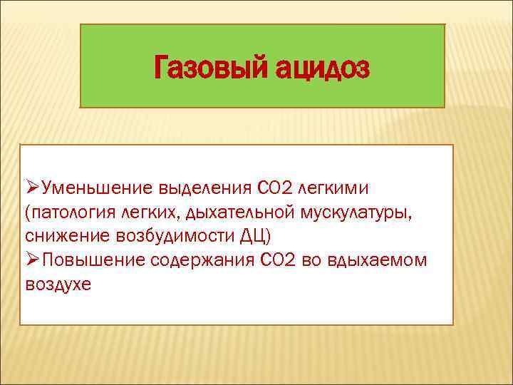 Газовый ацидоз ØУменьшение выделения СО 2 легкими (патология легких, дыхательной мускулатуры, снижение возбудимости ДЦ)