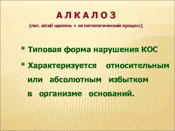 АЛКАЛОЗ (лат. alcali щелочь + os патологический процесс) * Типовая форма нарушения КОС *