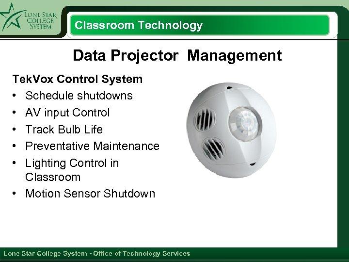 Classroom Technology Data Projector Management Tek. Vox Control System • Schedule shutdowns • AV