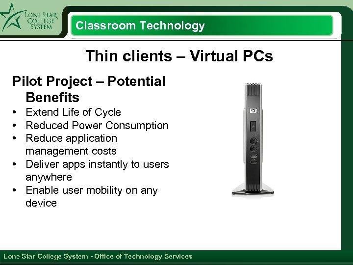 Classroom Technology Thin clients – Virtual PCs Pilot Project – Potential Benefits • Extend