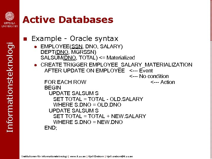 Informationsteknologi Active Databases n Example - Oracle syntax ® ® EMPLOYEE(SSN, DNO, SALARY) DEPT(DNO,