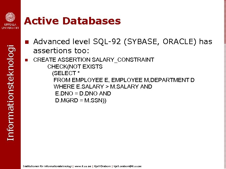 Informationsteknologi Active Databases n n Advanced level SQL-92 (SYBASE, ORACLE) has assertions too: CREATE