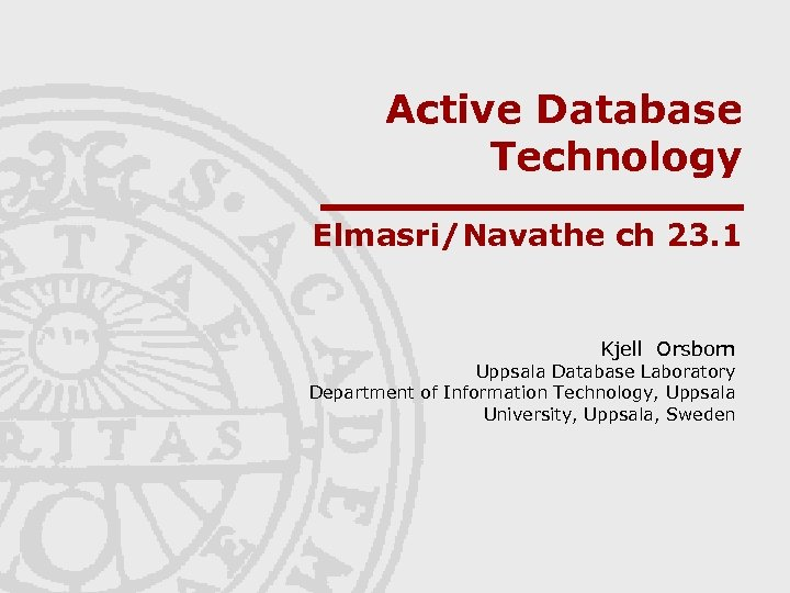 Active Database Technology Elmasri/Navathe ch 23. 1 Kjell Orsborn Uppsala Database Laboratory Department of
