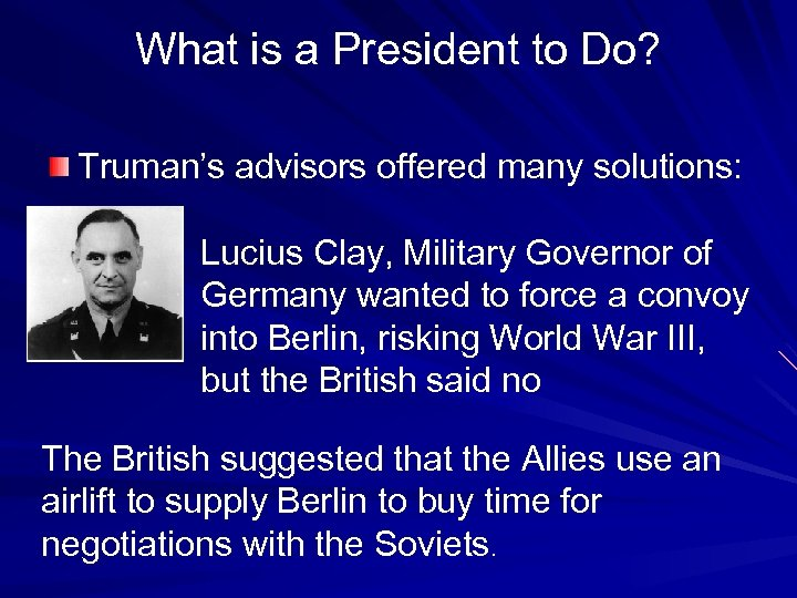 What is a President to Do? Truman's advisors offered many solutions: Lucius Clay, Military