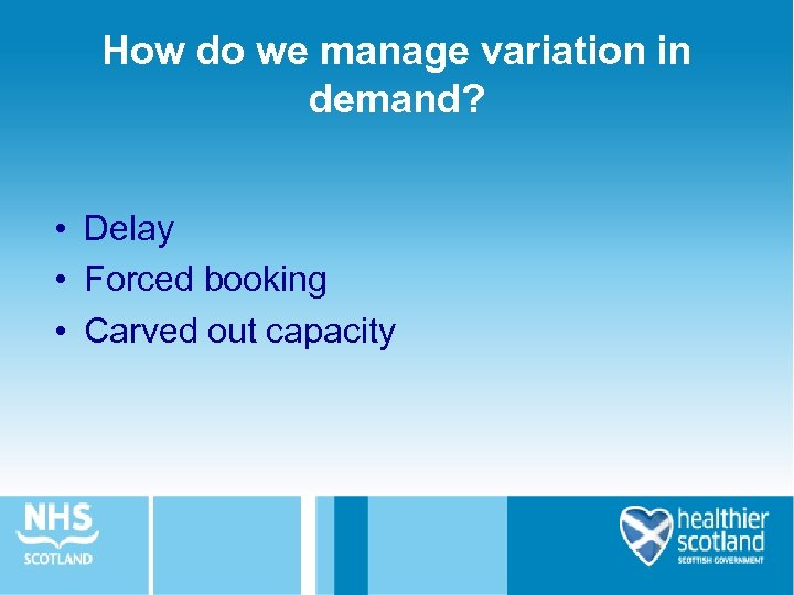 How do we manage variation in demand? • Delay • Forced booking • Carved