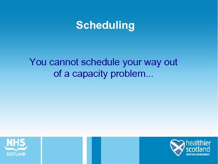 Scheduling You cannot schedule your way out of a capacity problem. . .