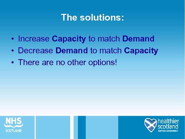 The solutions: • Increase Capacity to match Demand • Decrease Demand to match Capacity