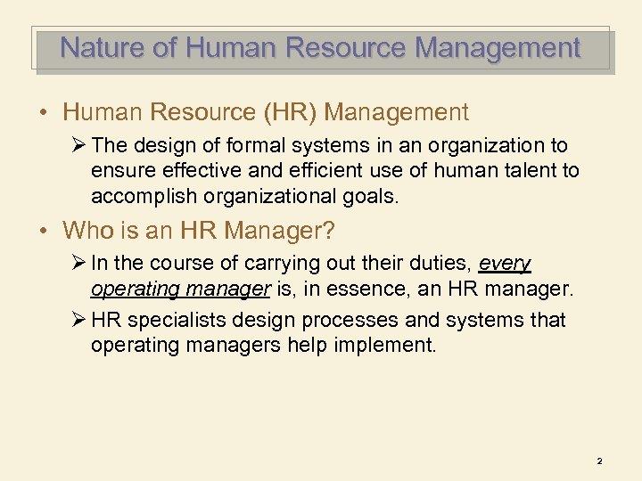 Nature of Human Resource Management • Human Resource (HR) Management Ø The design of