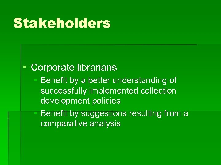 Stakeholders § Corporate librarians § Benefit by a better understanding of successfully implemented collection